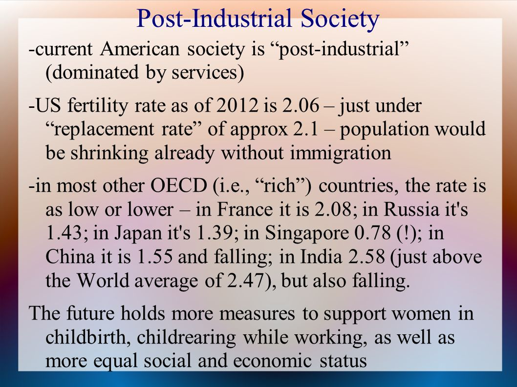 Post-Industrial Society -current American society is post-industrial (dominated by services) -US fertility rate as of 2012 is 2.06 – just under replacement rate of approx 2.1 – population would be shrinking already without immigration -in most other OECD (i.e., rich) countries, the rate is as low or lower – in France it is 2.08; in Russia it s 1.43; in Japan it s 1.39; in Singapore 0.78 (!); in China it is 1.55 and falling; in India 2.58 (just above the World average of 2.47), but also falling.