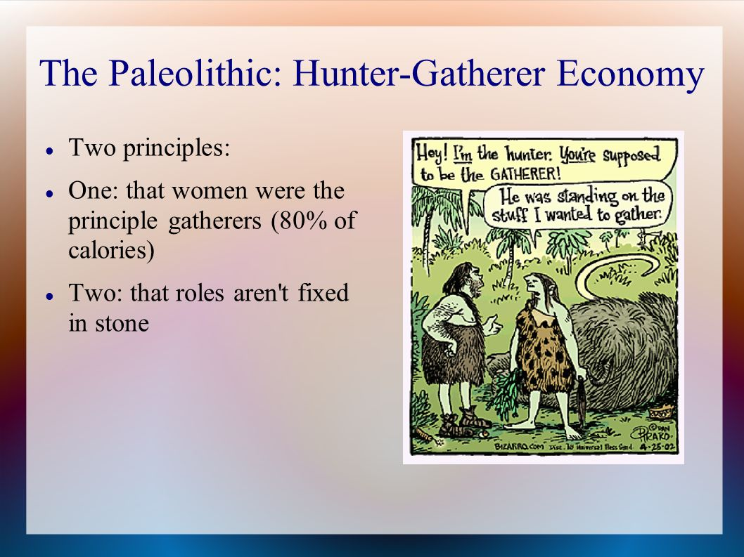 The Paleolithic: Hunter-Gatherer Economy Two principles: One: that women were the principle gatherers (80% of calories) Two: that roles aren't fixed i