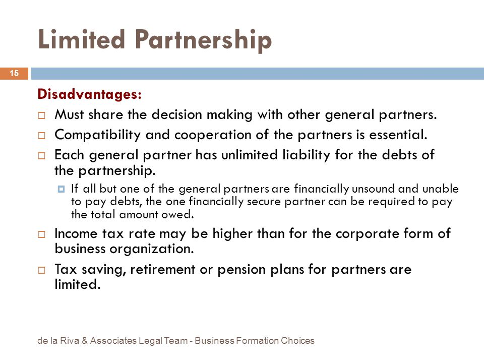 Limited Partnership Disadvantages: Must share the decision making with other general partners. Compatibility and cooperation of the partners is essent