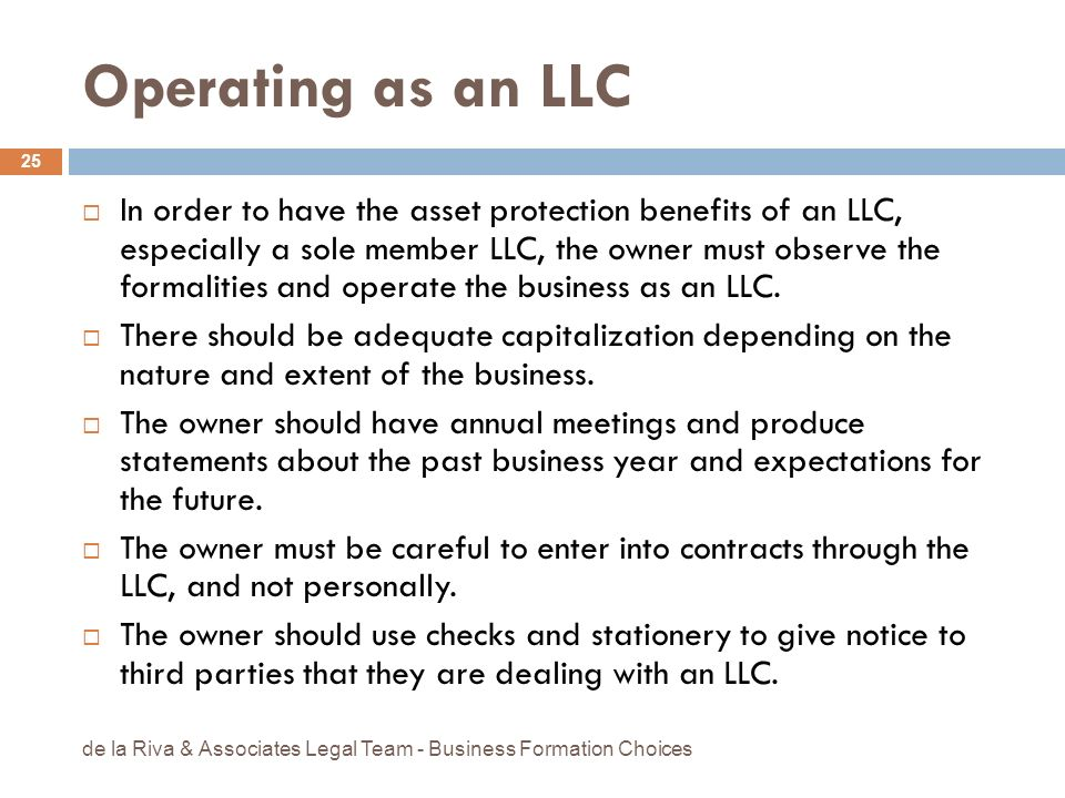 Operating as an LLC In order to have the asset protection benefits of an LLC, especially a sole member LLC, the owner must observe the formalities and