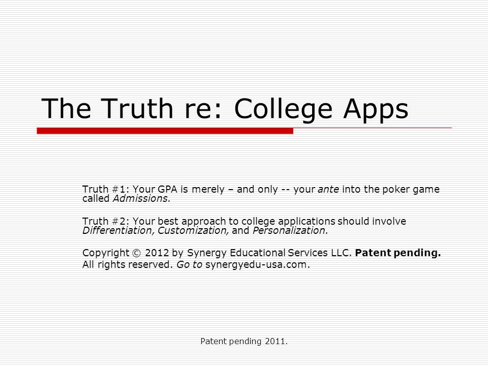 Patent pending 2011. The Truth re: College Apps Truth #1: Your GPA is merely – and only -- your ante into the poker game called Admissions. Truth #2: