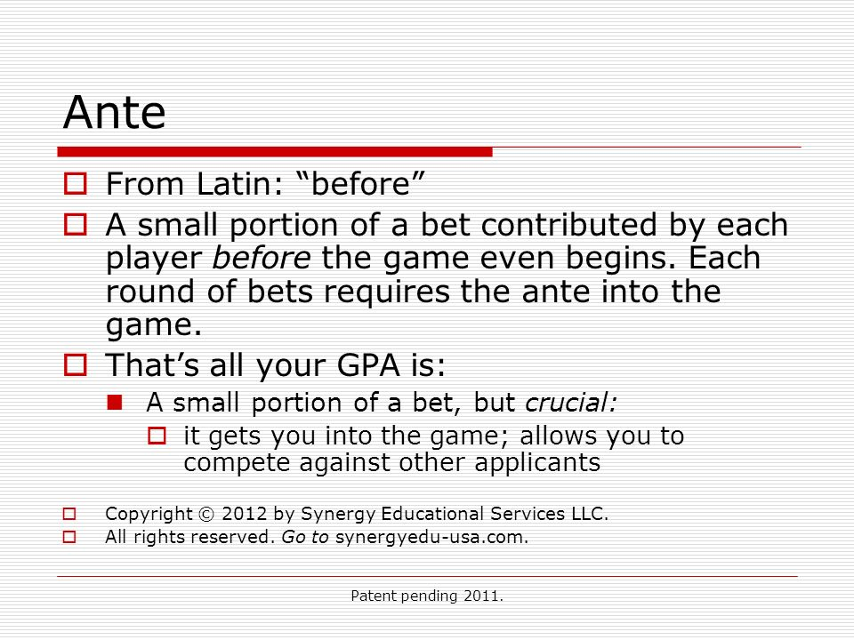 Patent pending 2011. Ante From Latin: before A small portion of a bet contributed by each player before the game even begins. Each round of bets requi