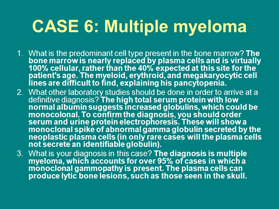 CASE 6: Multiple myeloma 1.What is the predominant cell type present in the bone marrow? The bone marrow is nearly replaced by plasma cells and is vir