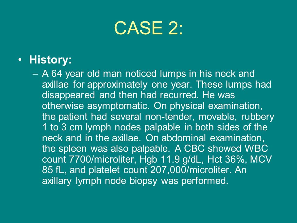 CASE 2: History: –A 64 year old man noticed lumps in his neck and axillae for approximately one year. These lumps had disappeared and then had recurre