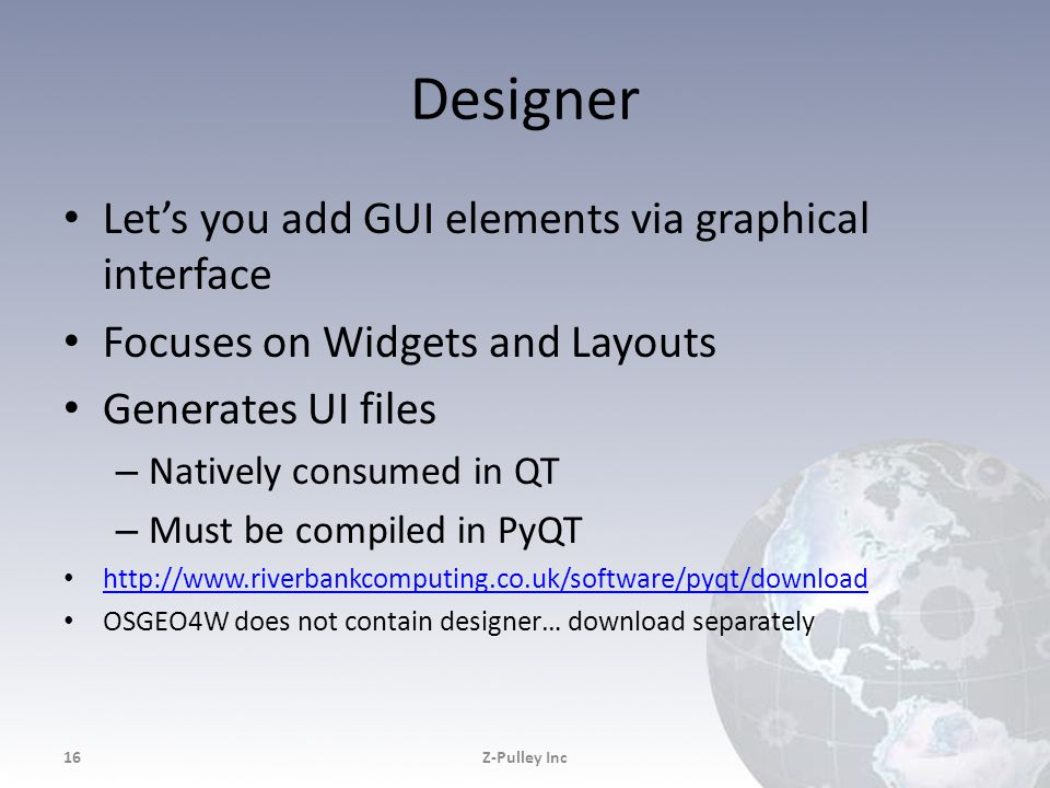 Designer Lets you add GUI elements via graphical interface Focuses on Widgets and Layouts Generates UI files – Natively consumed in QT – Must be compi