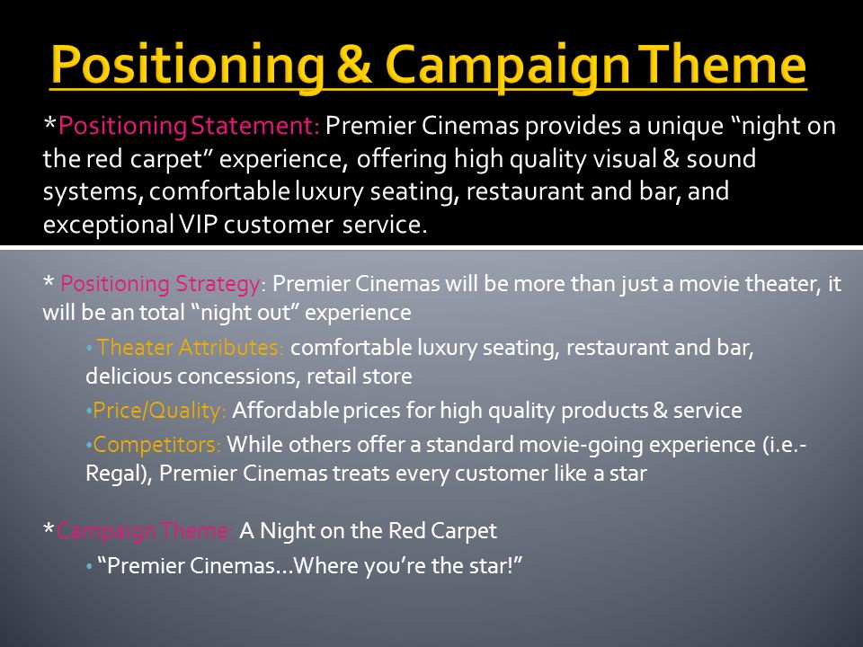 *Positioning Statement: Premier Cinemas provides a unique night on the red carpet experience, offering high quality visual & sound systems, comfortabl