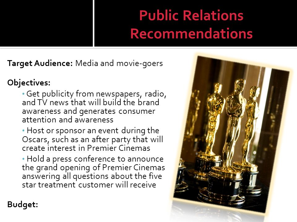Public Relations Recommendations Target Audience: Media and movie-goers Objectives: Get publicity from newspapers, radio, and TV news that will build