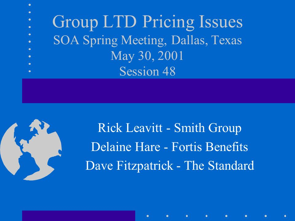 Group LTD Pricing Issues SOA Spring Meeting, Dallas, Texas May 30, 2001 Session 48 Rick Leavitt - Smith Group Delaine Hare - Fortis Benefits Dave Fitz