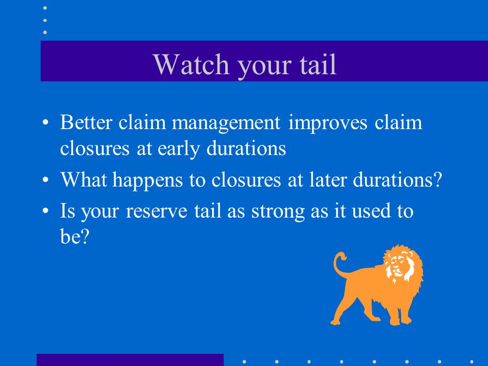 Watch your tail Better claim management improves claim closures at early durations What happens to closures at later durations? Is your reserve tail a