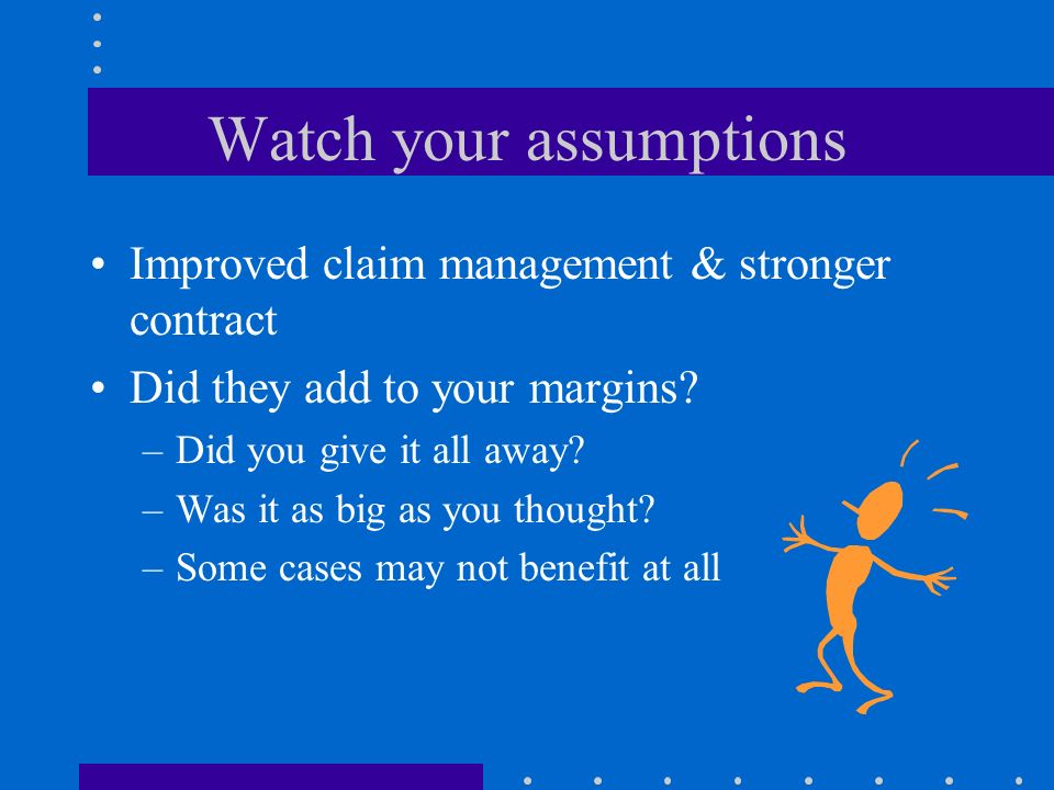 Watch your assumptions Improved claim management & stronger contract Did they add to your margins? –Did you give it all away? –Was it as big as you th