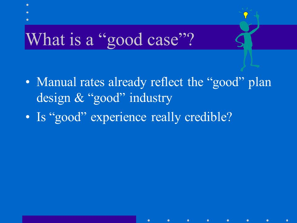 What is a good case? Manual rates already reflect the good plan design & good industry Is good experience really credible?