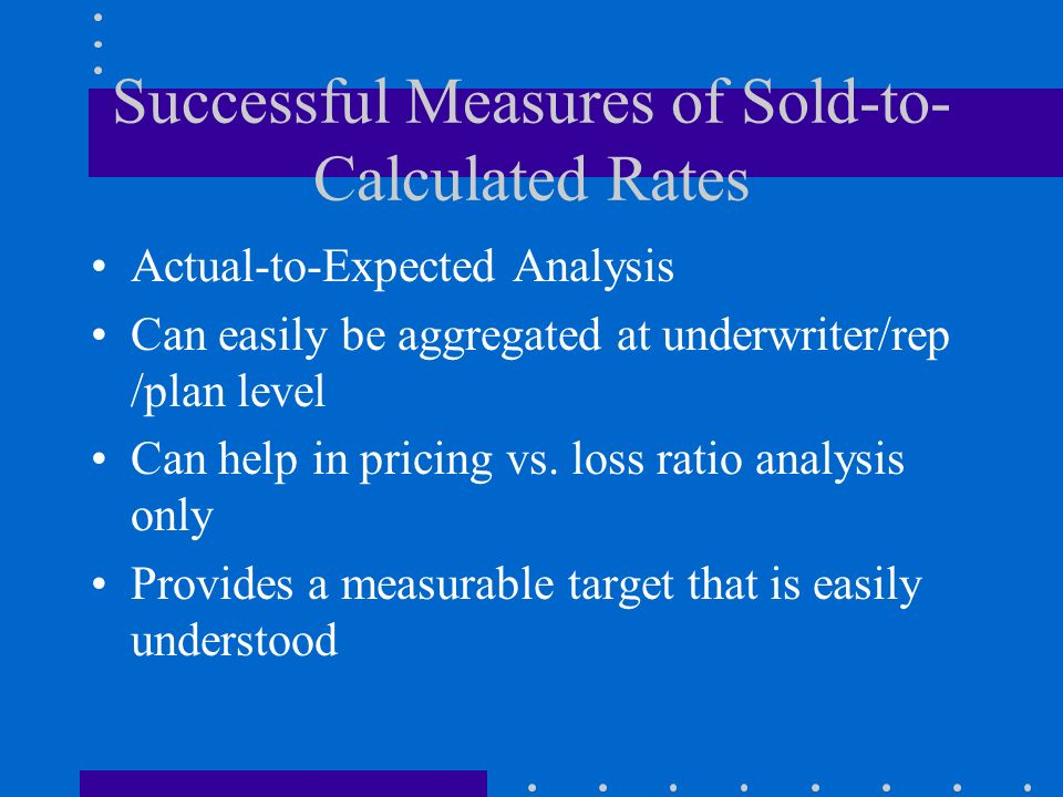 Successful Measures of Sold-to- Calculated Rates Actual-to-Expected Analysis Can easily be aggregated at underwriter/rep /plan level Can help in prici