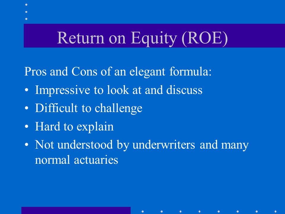 Return on Equity (ROE) Pros and Cons of an elegant formula: Impressive to look at and discuss Difficult to challenge Hard to explain Not understood by