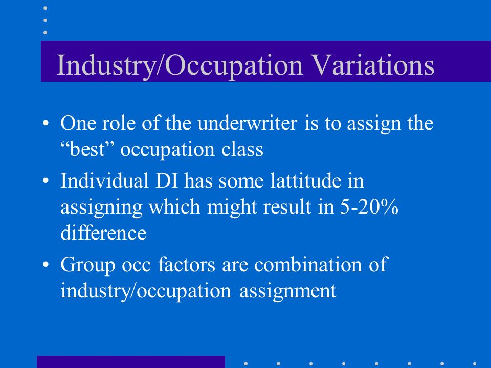 Industry/Occupation Variations One role of the underwriter is to assign the best occupation class Individual DI has some lattitude in assigning which