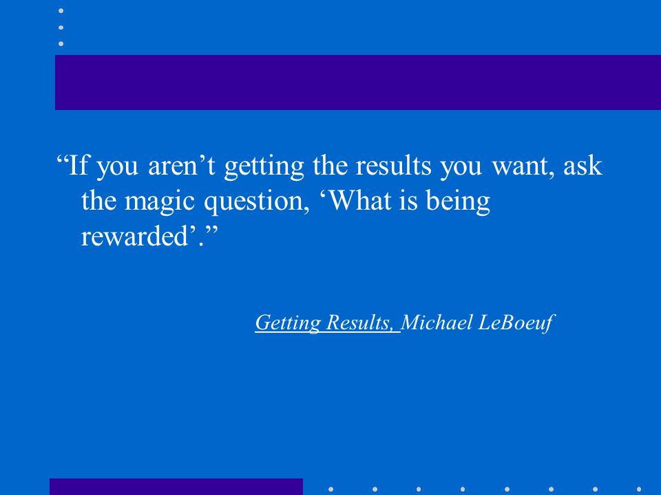 If you arent getting the results you want, ask the magic question, What is being rewarded. Getting Results, Michael LeBoeuf