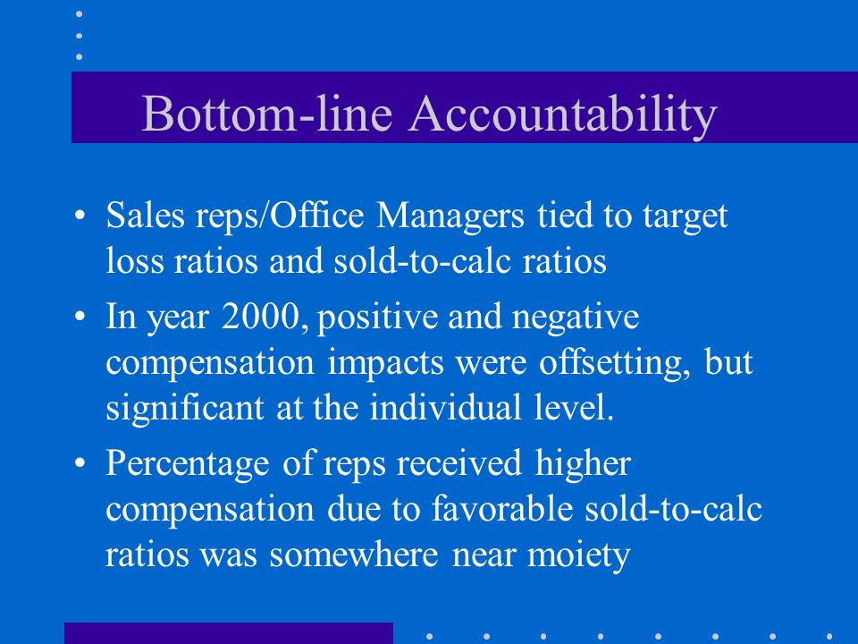 Bottom-line Accountability Sales reps/Office Managers tied to target loss ratios and sold-to-calc ratios In year 2000, positive and negative compensat