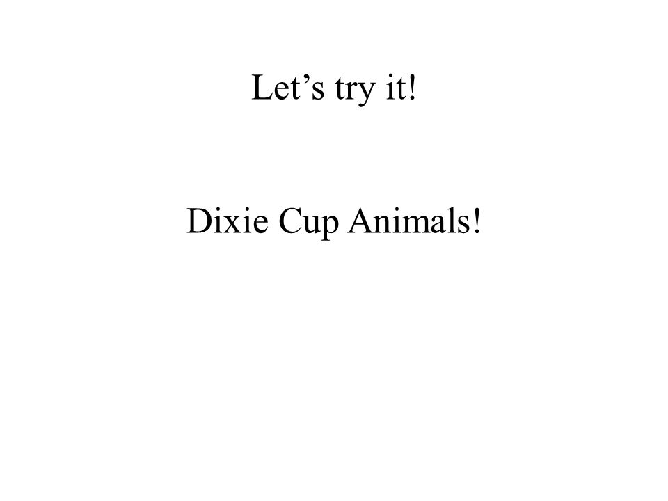 Lets try it! Dixie Cup Animals!
