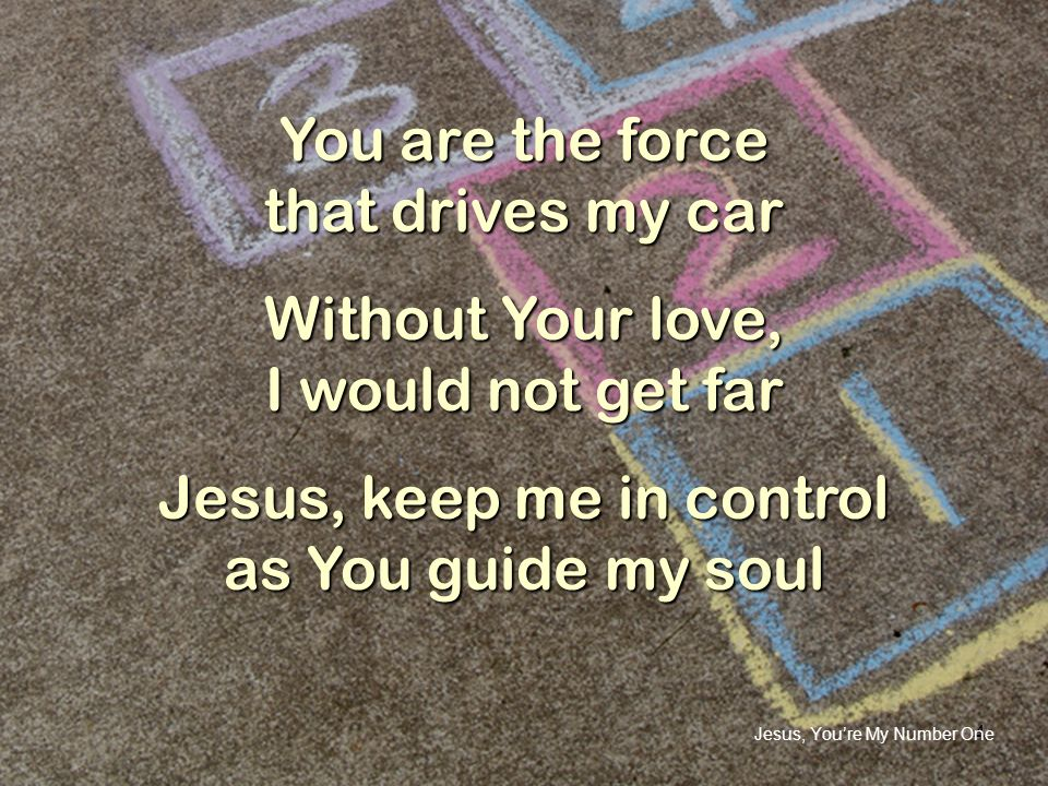 4 You are the force that drives my car Without Your love, I would not get far Jesus, keep me in control as You guide my soul Jesus, Youre My Number On