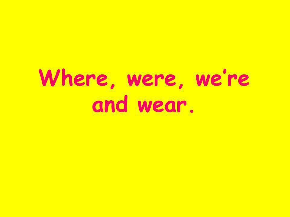 Where, were, were and wear.