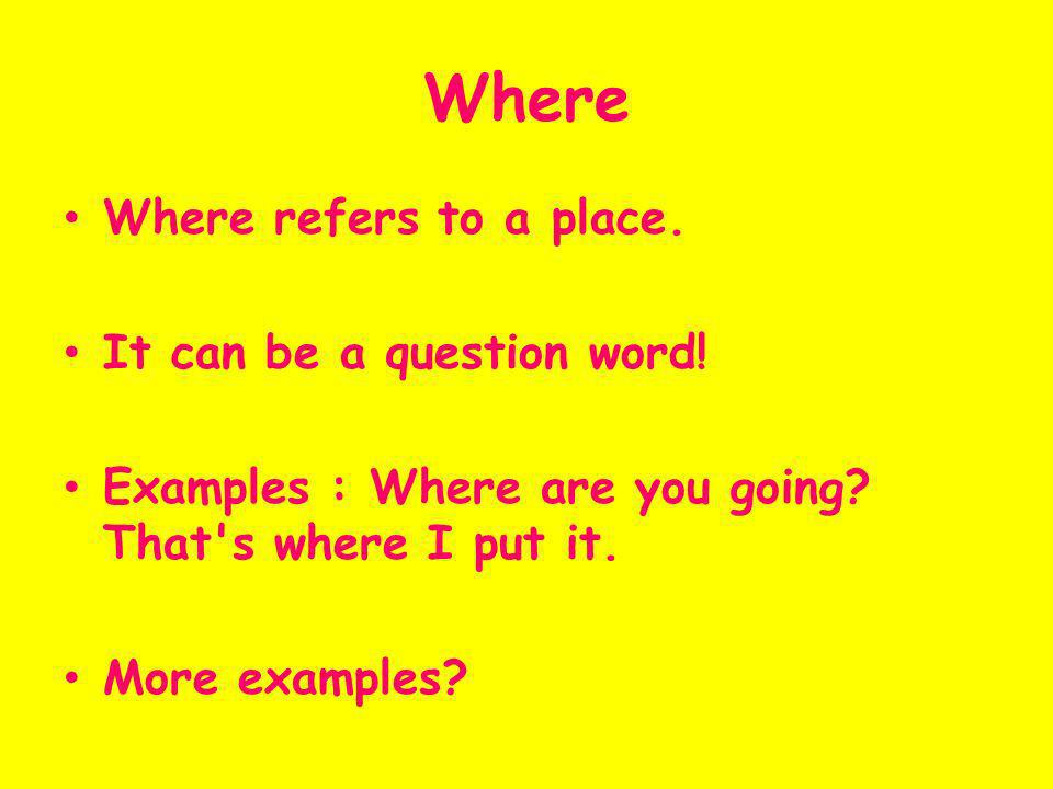 Where Where refers to a place. It can be a question word.
