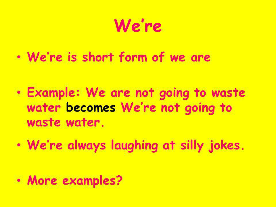Were Were is short form of we are Example: We are not going to waste water becomes Were not going to waste water. Were always laughing at silly jokes.