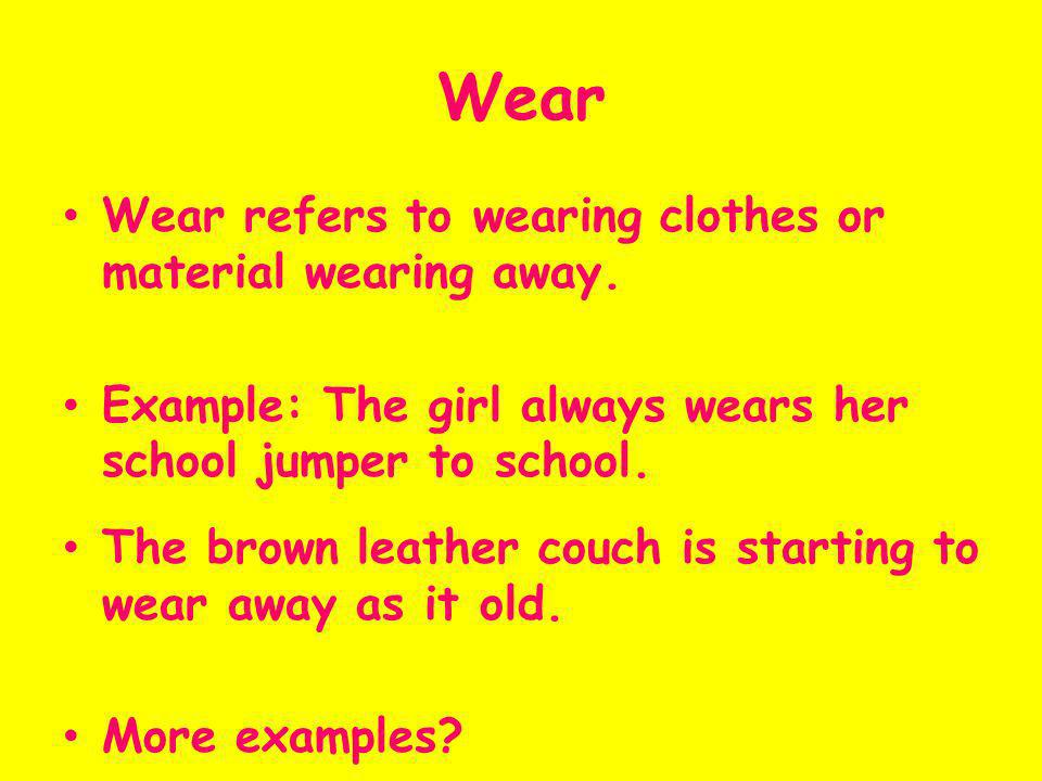 Wear Wear refers to wearing clothes or material wearing away. Example: The girl always wears her school jumper to school. The brown leather couch is s