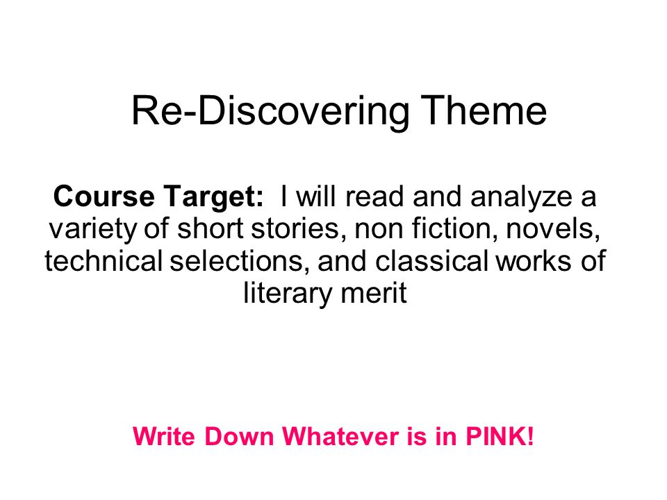 Re-Discovering Theme Course Target: I will read and analyze a variety of short stories, non fiction, novels, technical selections, and classical works