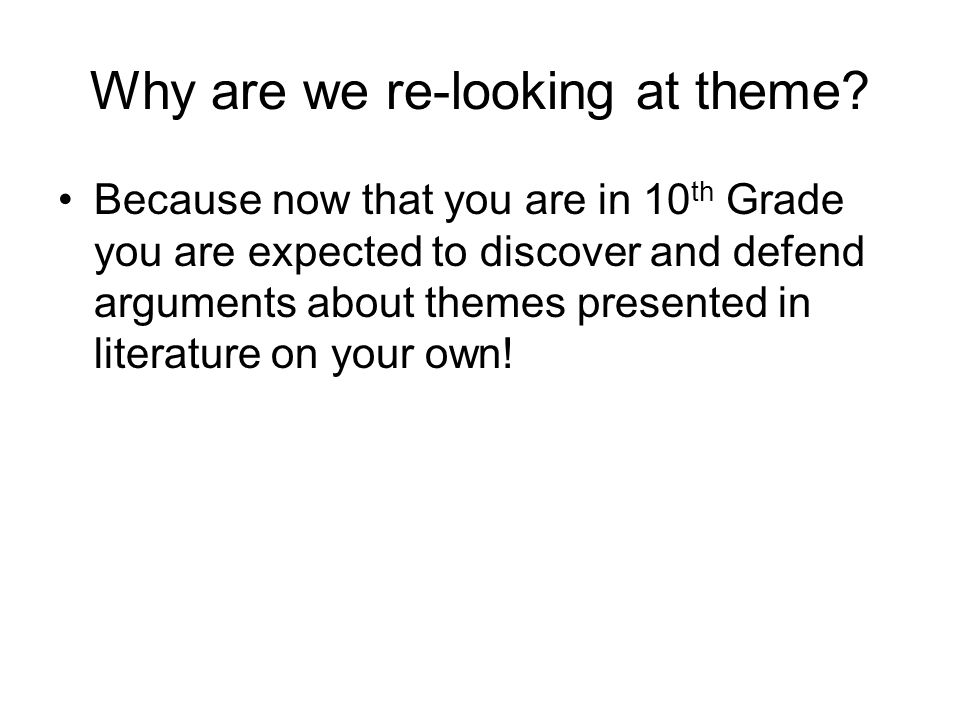 Why are we re-looking at theme? Because now that you are in 10 th Grade you are expected to discover and defend arguments about themes presented in li