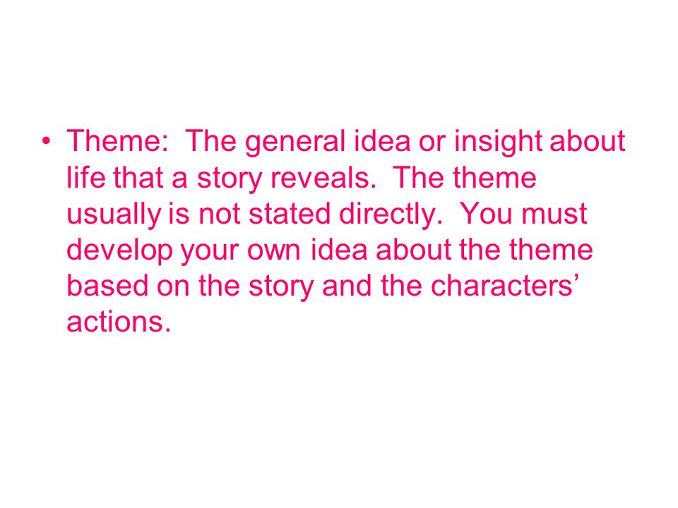 Theme: The general idea or insight about life that a story reveals. The theme usually is not stated directly. You must develop your own idea about the