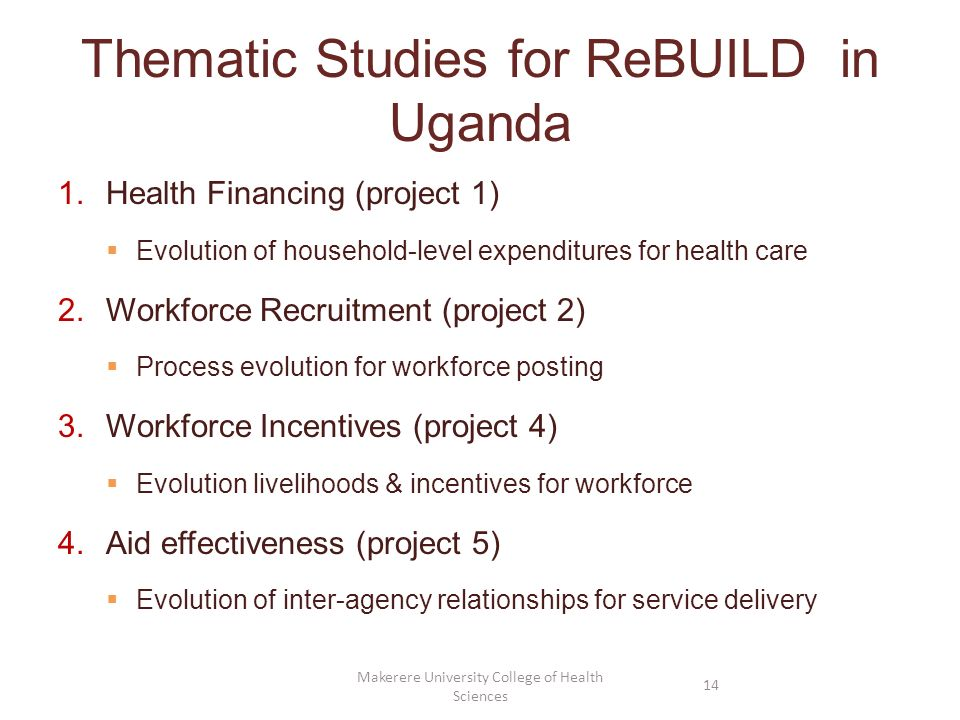 Thematic Studies for ReBUILD in Uganda 1.Health Financing (project 1) Evolution of household-level expenditures for health care 2.Workforce Recruitmen