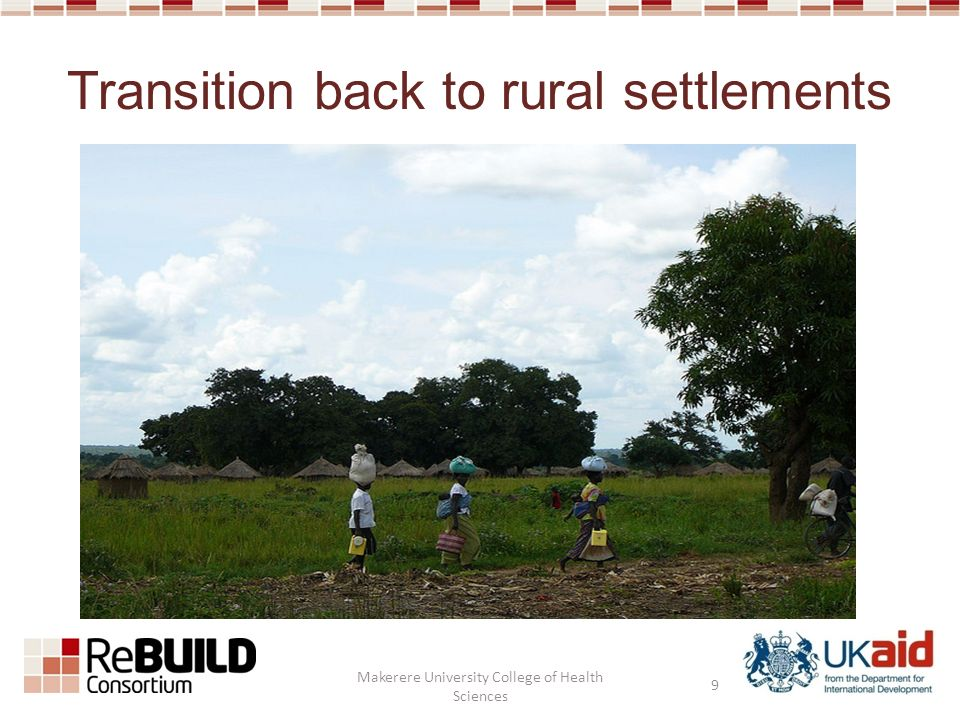 Transition back to rural settlements 9 Makerere University College of Health Sciences