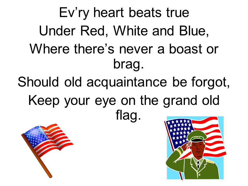 Evry heart beats true Under Red, White and Blue, Where theres never a boast or brag.