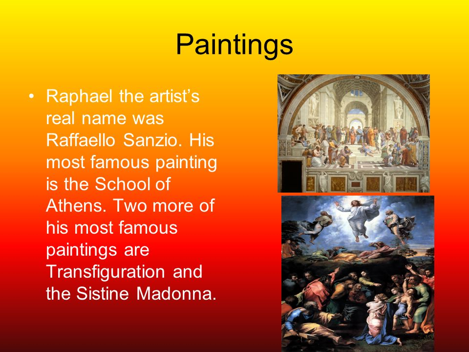 Paintings Raphael the artists real name was Raffaello Sanzio. His most famous painting is the School of Athens. Two more of his most famous paintings
