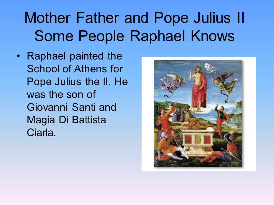Mother Father and Pope Julius II Some People Raphael Knows Raphael painted the School of Athens for Pope Julius the II. He was the son of Giovanni San