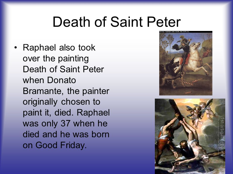 Death of Saint Peter Raphael also took over the painting Death of Saint Peter when Donato Bramante, the painter originally chosen to paint it, died. R
