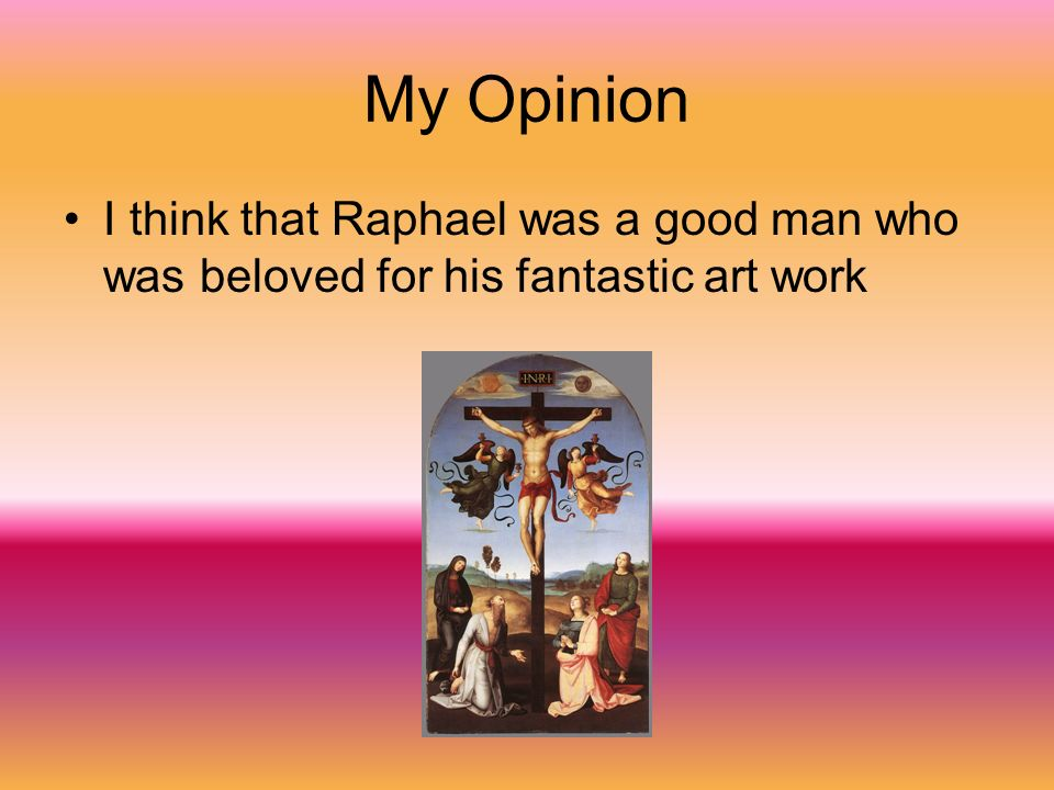 My Opinion I think that Raphael was a good man who was beloved for his fantastic art work