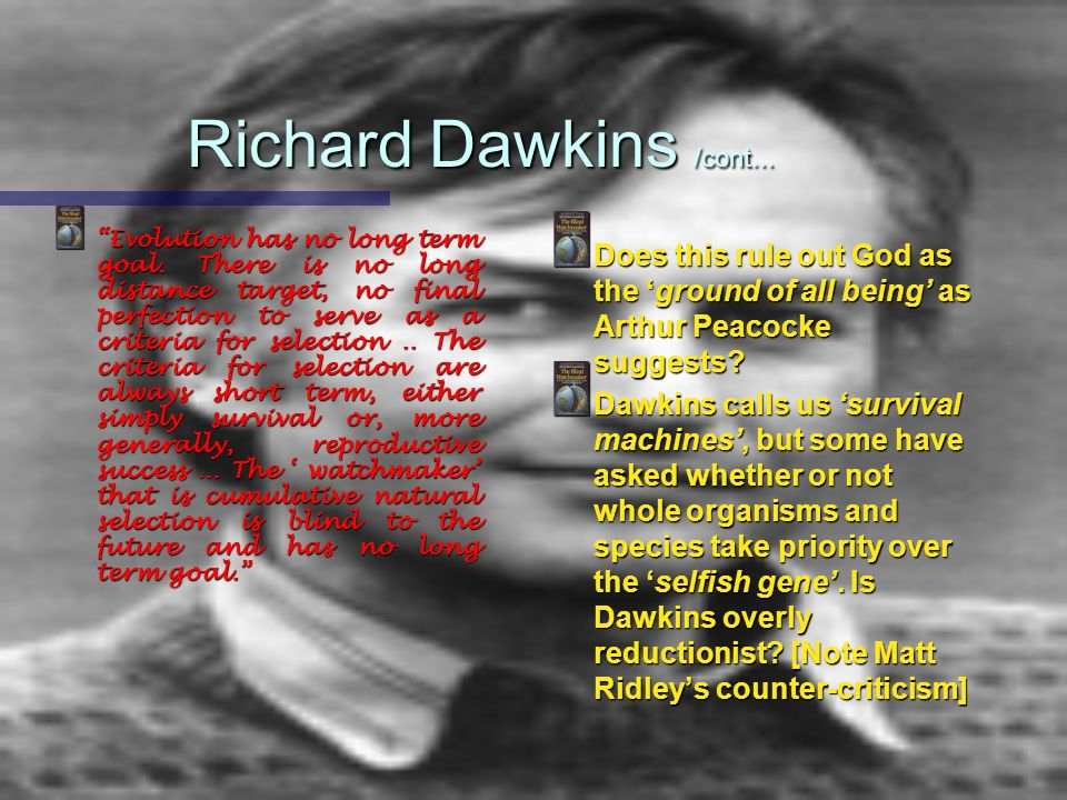 Richard Dawkins /cont... Evolution has no long term goal. There is no long distance target, no final perfection to serve as a criteria for selection..