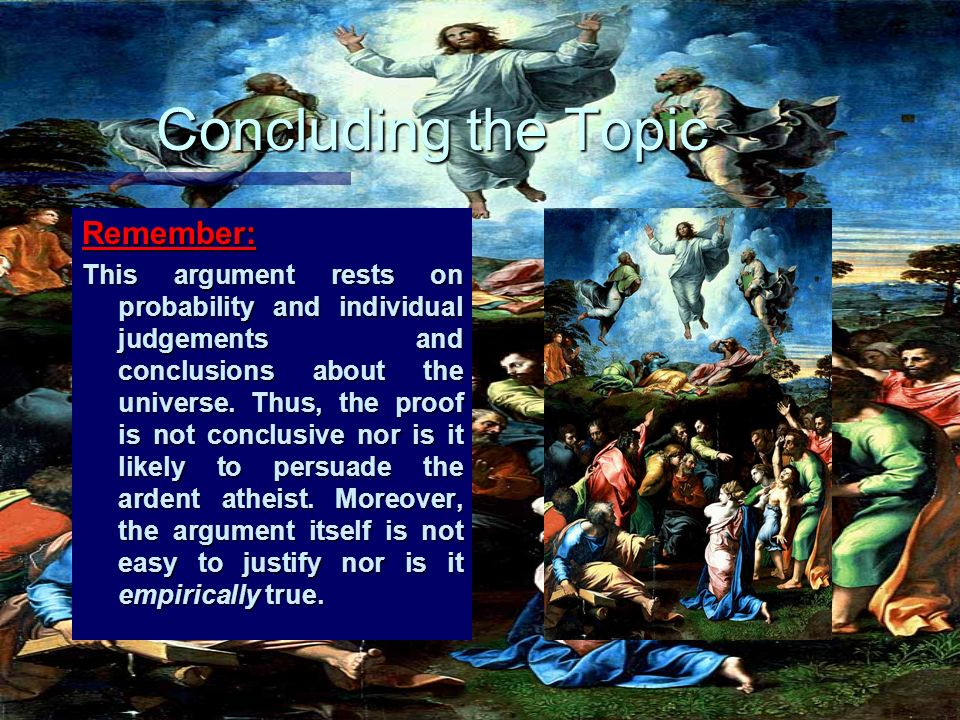 Concluding the Topic Remember: This argument rests on probability and individual judgements and conclusions about the universe. Thus, the proof is not