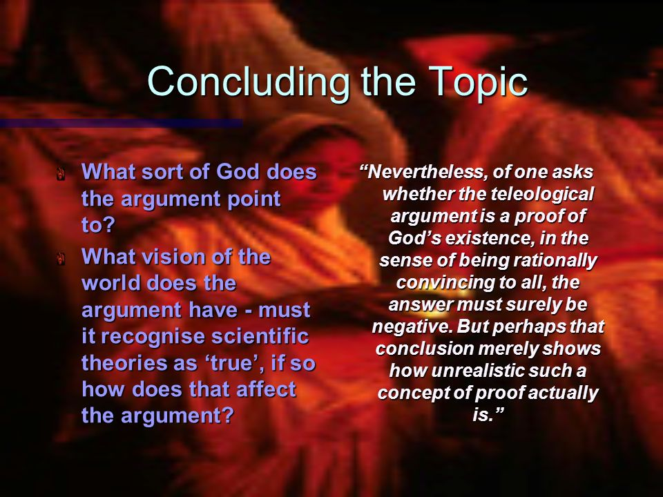 Concluding the Topic What sort of God does the argument point to? What vision of the world does the argument have - must it recognise scientific theor