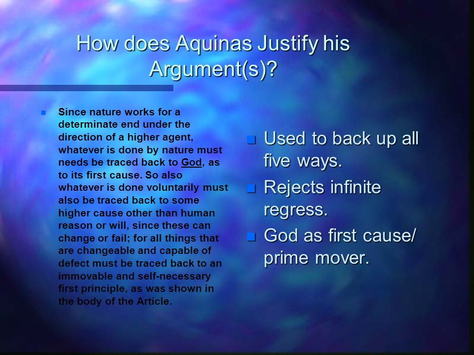 How does Aquinas Justify his Argument(s)? n n Since nature works for a determinate end under the direction of a higher agent, whatever is done by natu
