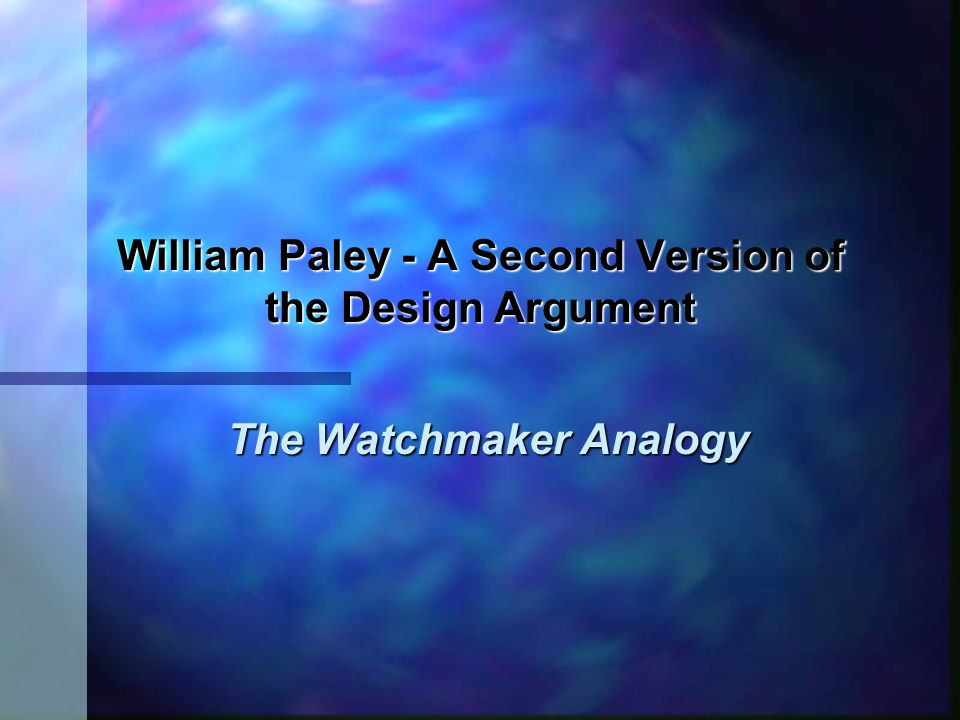 William Paley Paleys version of the argument is analogical: Objects in nature are analogous to man-made machines.