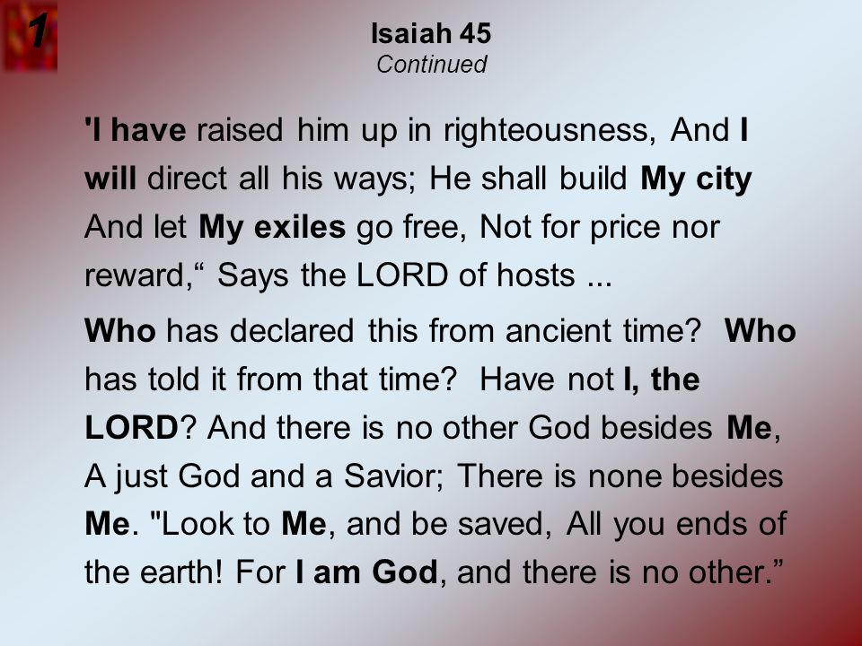 Isaiah 45 Continued 'I have raised him up in righteousness, And I will direct all his ways; He shall build My city And let My exiles go free, Not for