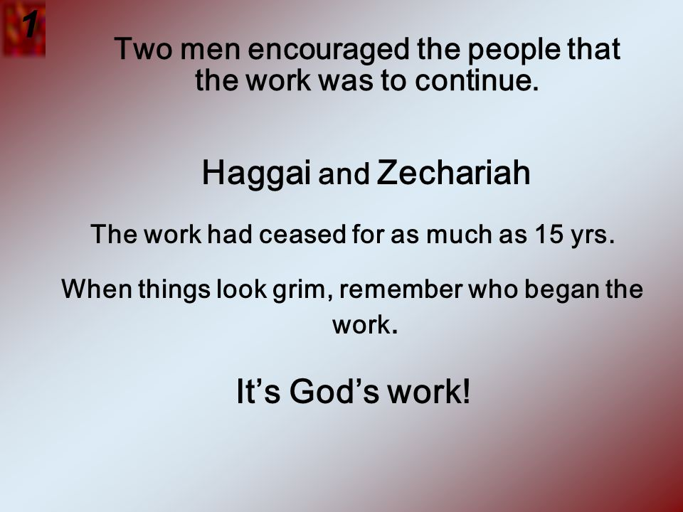 Two men encouraged the people that the work was to continue. Haggai and Zechariah The work had ceased for as much as 15 yrs. When things look grim, re