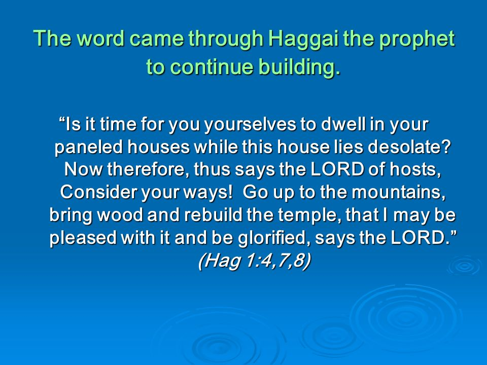 The word came through Haggai the prophet to continue building. Is it time for you yourselves to dwell in your paneled houses while this house lies des