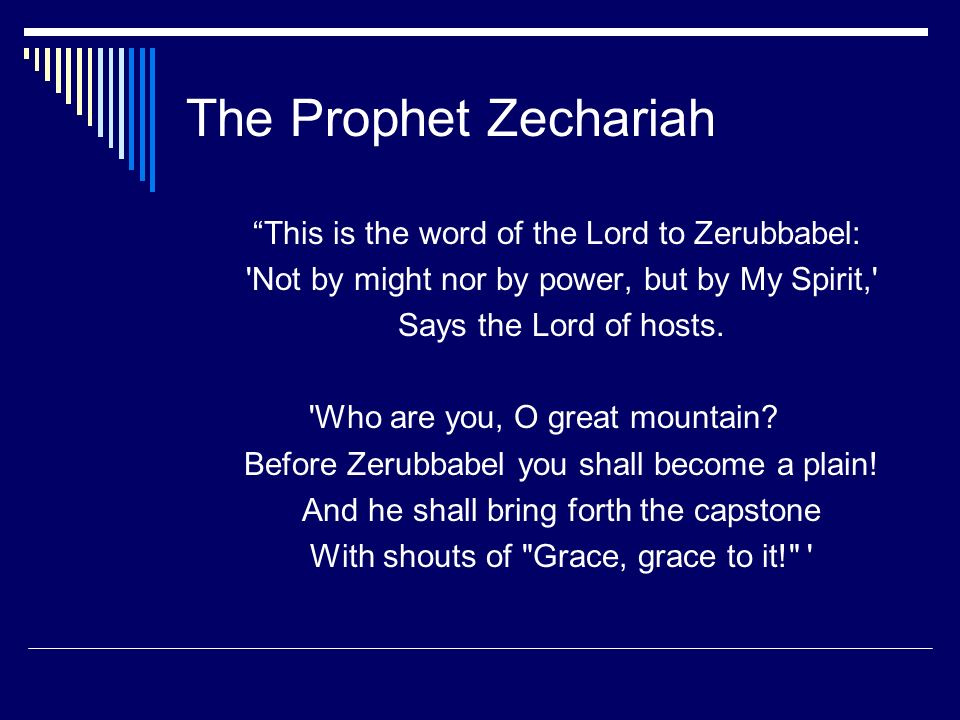 The Prophet Zechariah This is the word of the Lord to Zerubbabel: 'Not by might nor by power, but by My Spirit,' Says the Lord of hosts. 'Who are you,