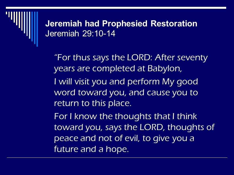 Jeremiah had Prophesied Restoration Jeremiah 29:10-14 For thus says the LORD: After seventy years are completed at Babylon, I will visit you and perfo