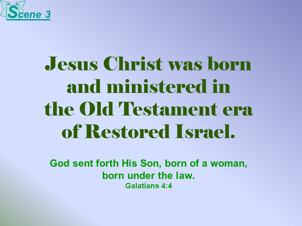 Jesus Christ was born and ministered in the Old Testament era of Restored Israel. God sent forth His Son, born of a woman, born under the law. Galatia