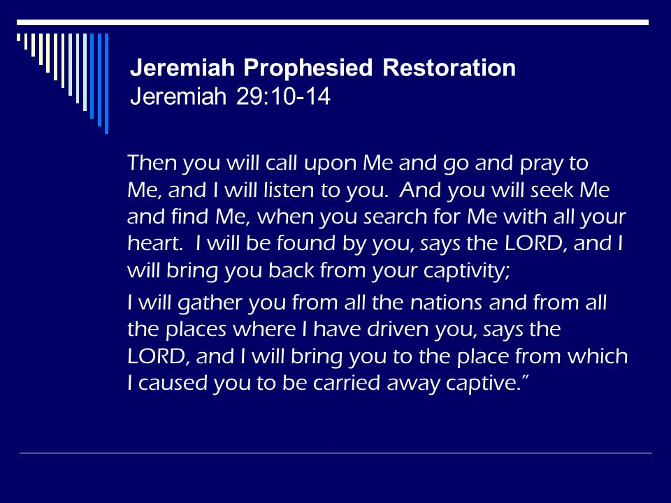 Jeremiah Prophesied Restoration Jeremiah 29:10-14 Then you will call upon Me and go and pray to Me, and I will listen to you. And you will seek Me and