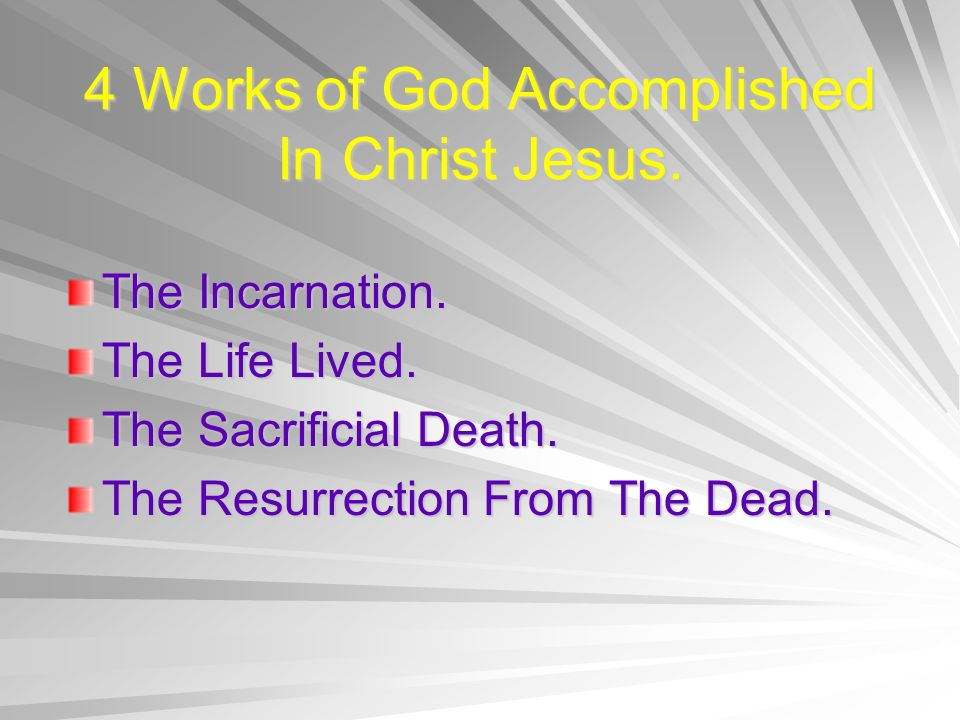 4 Works of God Accomplished In Christ Jesus. The Incarnation. The Life Lived. The Sacrificial Death. The Resurrection From The Dead.