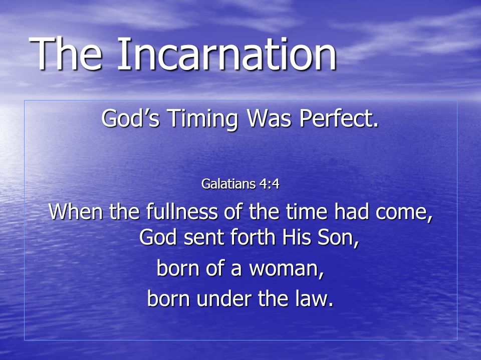 The Incarnation Gods Timing Was Perfect. Galatians 4:4 When the fullness of the time had come, God sent forth His Son, born of a woman, born under the